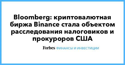 Bloomberg: криптовалютная биржа Binance стала объектом расследования налоговиков и прокуроров США