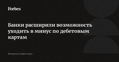 Банки расширили возможность уходить в минус по дебетовым картам | Forbes.ru