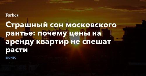 Страшный сон московского рантье: почему цены на аренду квартир не спешат расти