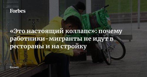 «Это настоящий коллапс»: почему работники-мигранты не идут в рестораны и на стройку   Forbes.ru