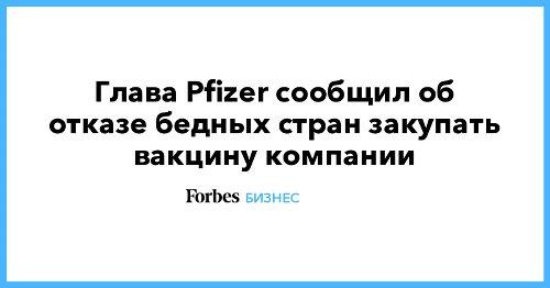 Глава Pfizer сообщил об отказе бедных стран закупать вакцину компании