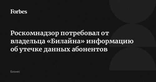 Роскомнадзор потребовал от владельца «Билайна» информацию об утечке данных абонентов | Forbes.ru