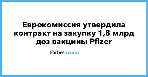 Еврокомиссия утвердила контракт на закупку 1,8 млрд доз вакцины Pfizer