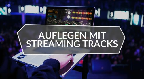 Auflegen mit Streaming Tracks in der DJ-Software