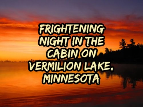 Frightening Night in the Cabin on Vermilion Lake, Minnesota