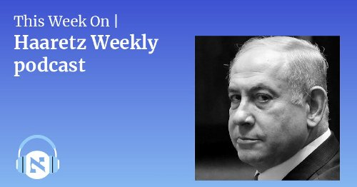 Ousted Netanyahu Goes From Savior to Saboteur: LISTEN to Ravit Hecht and Anshel Pfeffer