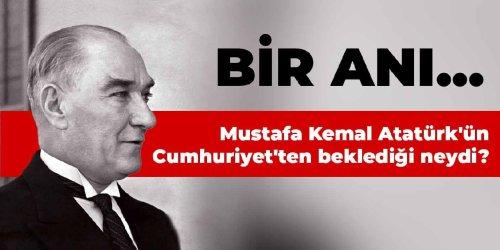 Mustafa Kemal Atatürk'ün Cumhuriyet'ten beklediği neydi? Bir anı...