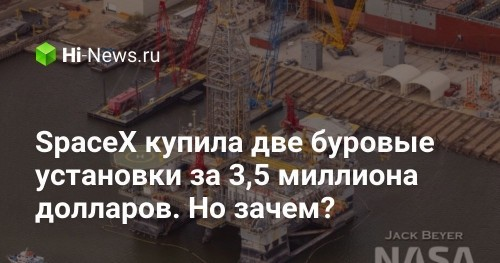 SpaceX купила две буровые установки за 3,5 миллиона долларов. Но зачем? - Hi-News.ru