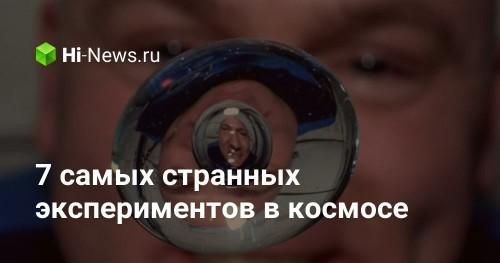 7 самых странных экспериментов в космосе - Hi-News.ru