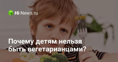 Почему детям нельзя быть вегетарианцами? - Hi-News.ru