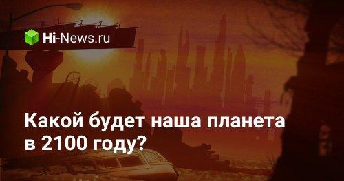 Какой будет наша планета в 2100 году? - Hi-News.ru