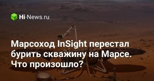 Марсоход InSight перестал бурить скважину на Марсе. Что произошло? - Hi-News.ru