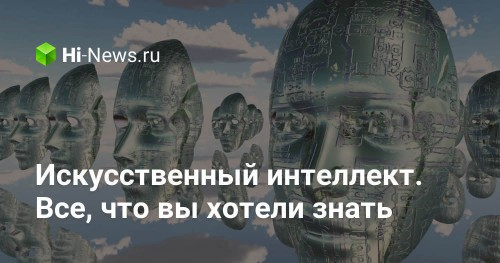 Искусственный интеллект. Все, что вы хотели знать - Hi-News.ru