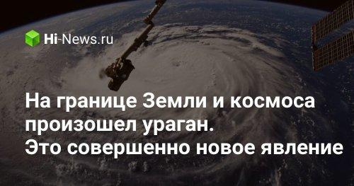 На границе Земли и космоса произошел ураган. Это совершенно новое явление - Hi-News.ru