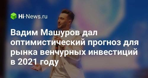 Вадим Машуров дал оптимистический прогноз для рынка венчурных инвестиций в 2021 году - Hi-News.ru