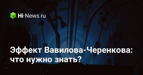 Эффект Вавилова-Черенкова: что нужно знать? - Hi-News.ru