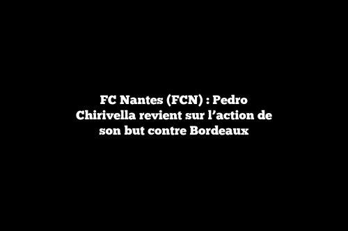 FC Nantes (FCN) : Pedro Chirivella revient sur l'action de son but contre Bordeaux
