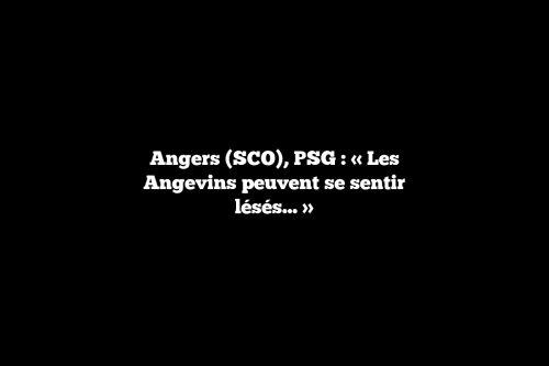 Angers (SCO), PSG : «Les Angevins peuvent se sentir lésés…»