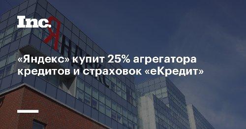 «Яндекс» купит 25% агрегатора кредитов и страховок «еКредит»