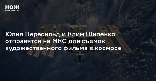 Юлия Пересильд и Клим Шипенко отправятся на МКС для съемок художественного фильма в космосе
