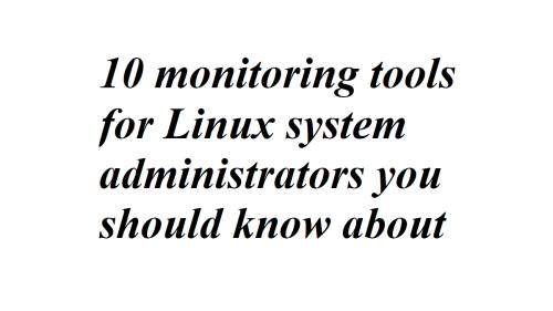 10 monitoring tools for Linux system administrators you should know about - LateWeb.Info