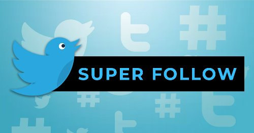 What is Super Follow? How can you monetize from your tweet?