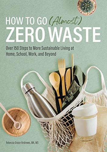 How to Go (Almost) Zero Waste: Over 150 Steps to More Sustainable Living at Home, School, Work, and Beyond