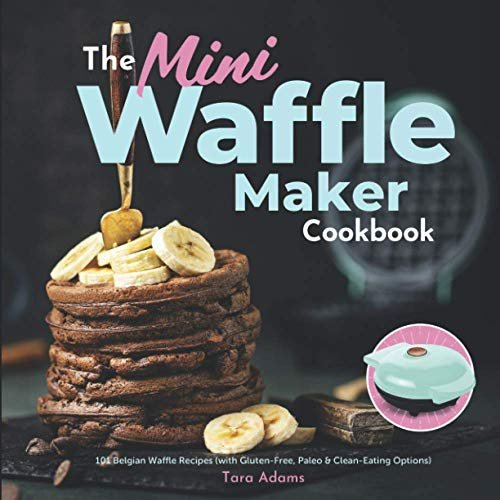 The Mini Waffle Maker Cookbook: 101 Belgian Waffle Recipes