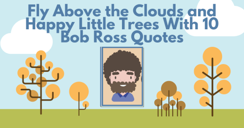 10 Bob Ross Quotes To Make You Feel Like You're Flying Above the Clouds and Happy Little Trees