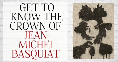 Get to Know the Crown of Jean-Michel Basquiat [Infographic]