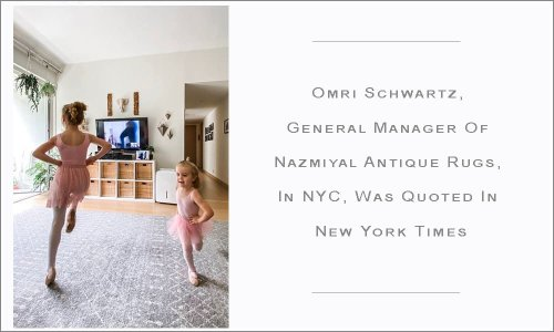 Omri Schwartz, General Manager Of Nazmiyal Antique Rugs, In NYC, Was Quoted in New York Times