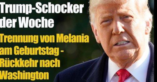 Trump-Schocker der Woche: Trennung von Melania am Geburtstag - Rückkehr nach Washington