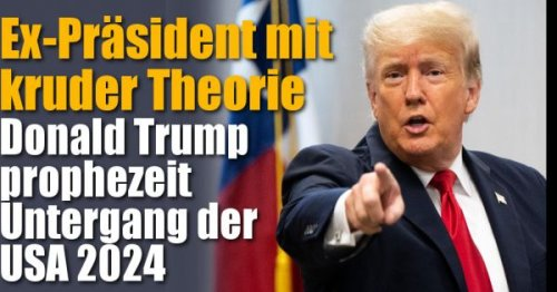 Donald Trump: Ex-Präsident mit kruder Theorie: Untergang der USA im Jahr 2024