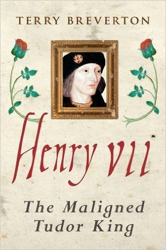 Henry VII The Maligned Tudor King by Terry Breverton
