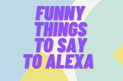 125 Funny Things to Ask Alexa That'll Reveal Her Silly Side