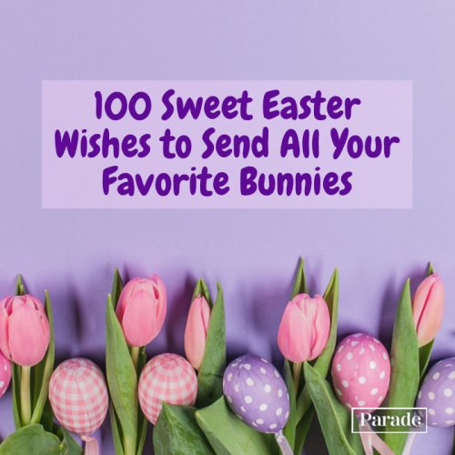 Happy Easter! 100 Sweet Easter Wishes to Send All Your Favorite Bunnies