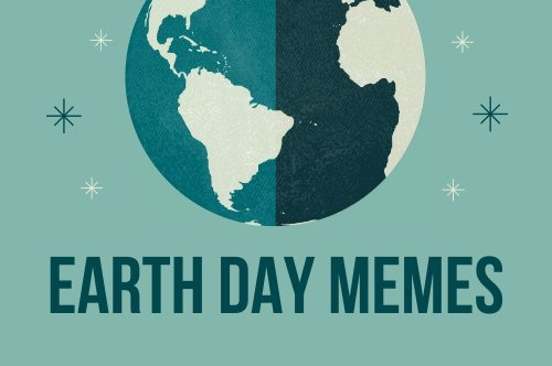 30 Earth Day Memes to Make You Chuckle While Inspiring You to Go Green and Save the Planet