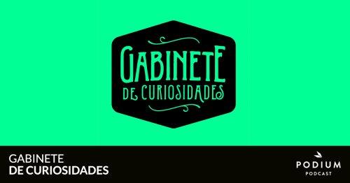 Gabinete de curiosidades | Podium Podcast