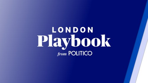 London Playbook: SCOOP: £18B cost of Plan B — Pay attention — Booster boost