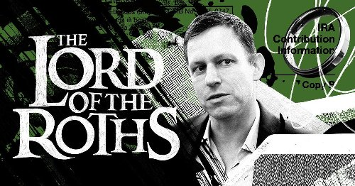 Lord of the Roths: How Tech Mogul Peter Thiel Turned a Retirement Account for the Middle Class Into a $5 Billion Tax-Free Piggy Bank