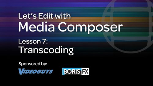 Let's Edit with Media Composer – Lesson 7 – Transcoding