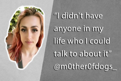 'I didn't have anyone in my life who I could talk to about it'
