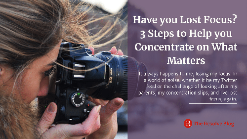 Have you Lost Focus? 3 Steps to Help you Concentrate on What Matters