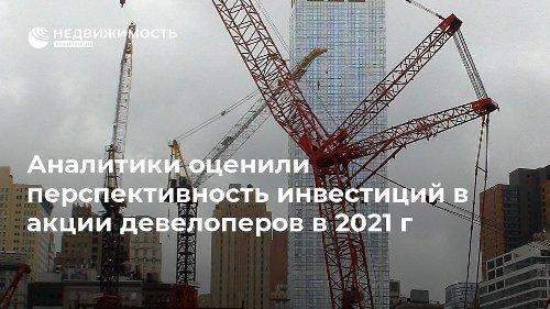 Аналитики оценили перспективность инвестиций в акции девелоперов в 2021 г