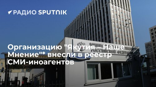 """Организацию """"Якутия – Наше Мнение""""* внесли в реестр СМИ-иноагентов"""