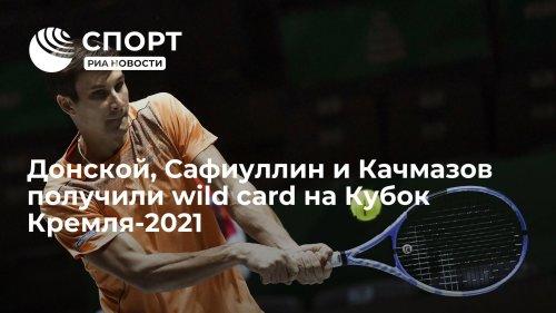 Донской, Сафиуллин и Качмазов получили wild card на Кубок Кремля-2021