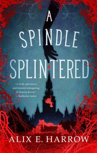 A SPINDLE SPLINTERED by Alix E. Harrow (Fractured Fables #1)