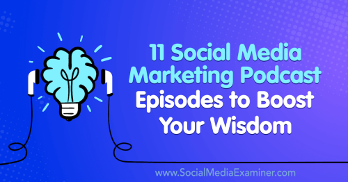 11 Social Media Marketing Podcast Episodes to Boost Your Wisdom : Social Media Examiner