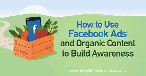 How to Use Facebook Ads and Organic Content to Build Awareness : Social Media Examiner