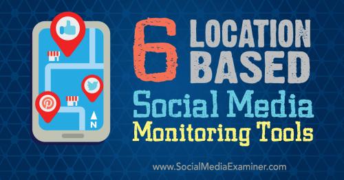 6 Location-based Social Media Monitoring Tools : Social Media Examiner